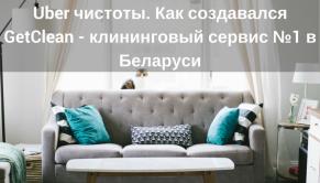 Uber чистоты. Как создавался GetClean — клининговый сервис №1 в Беларуси