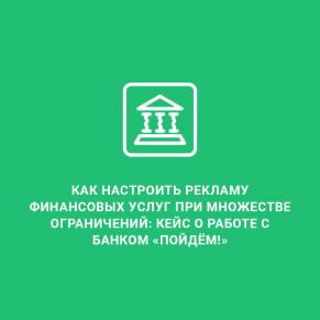 Как настроить рекламу финансовых услуг при множестве ограничений: кейс о работе с банком «Пойдём!»